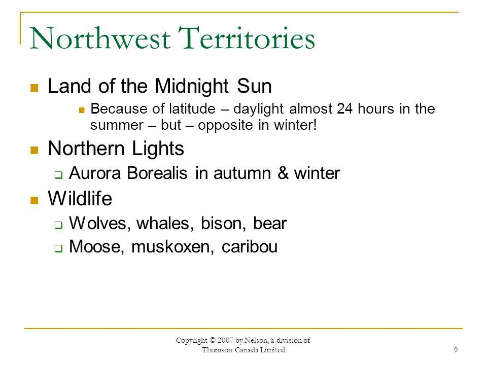 Copyright © 2007 by Nelson, a division of Thomson Canada Limited 9 Northwest Territories Land of the Midnight Sun Because of latitude – daylight almost 24 hours in the summer – but – opposite in winter.