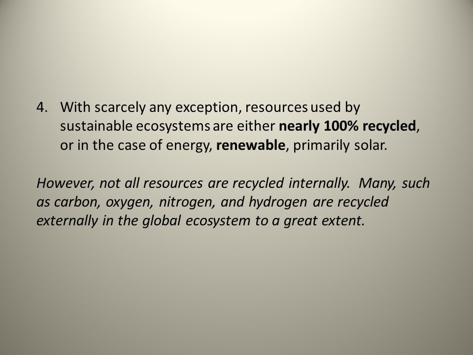 4.With scarcely any exception, resources used by sustainable ecosystems are either nearly 100% recycled, or in the case of energy, renewable, primarily solar.