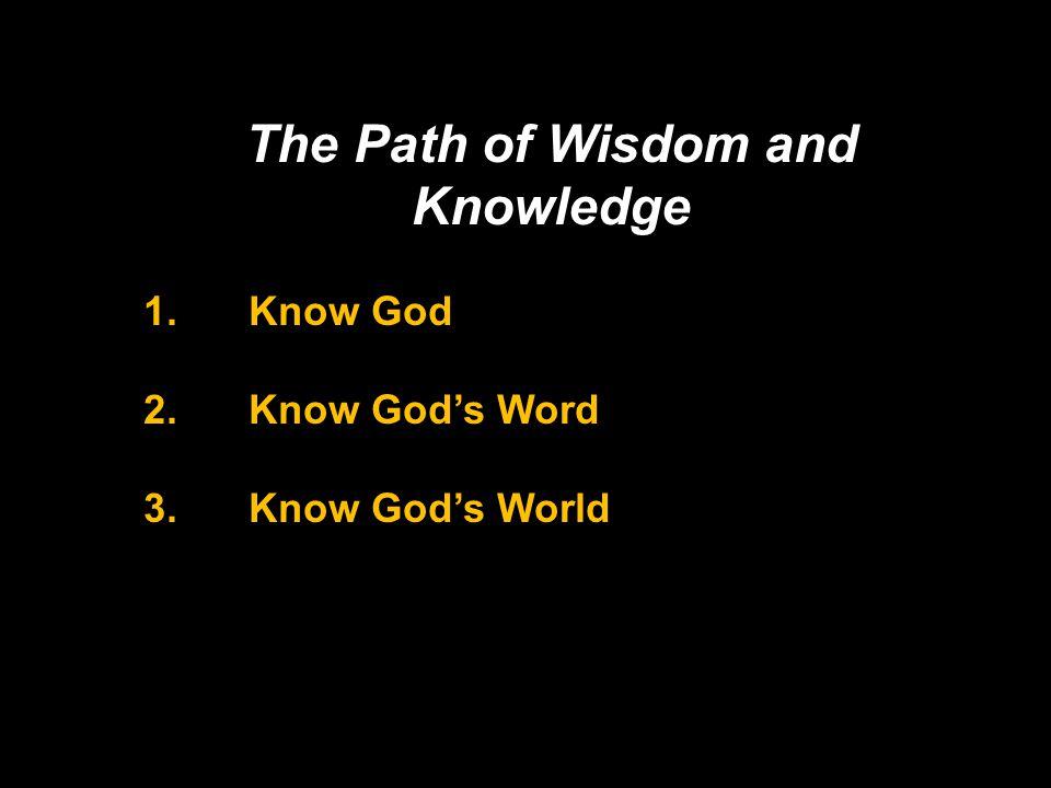 The Path of Wisdom and Knowledge 1.Know God 2.Know Gods Word 3.Know Gods World