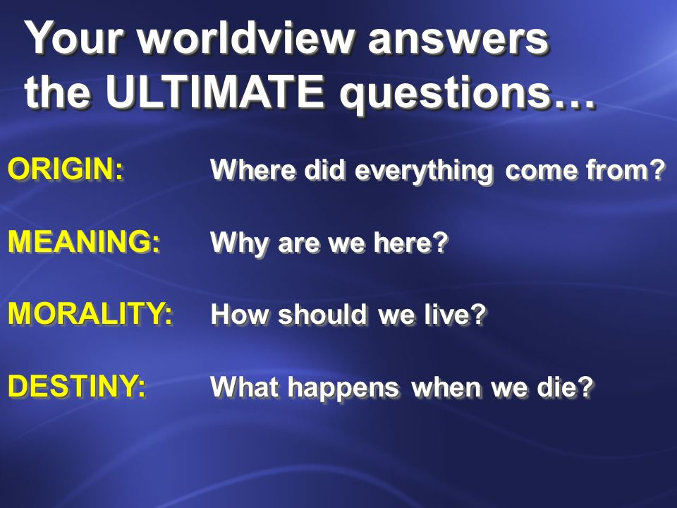 Your worldview answers the ULTIMATE questions… Your worldview answers the ULTIMATE questions… ORIGIN: ORIGIN: Where did everything come from.