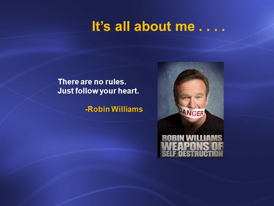 There are no rules. Just follow your heart. -Robin Williams Its all about me....