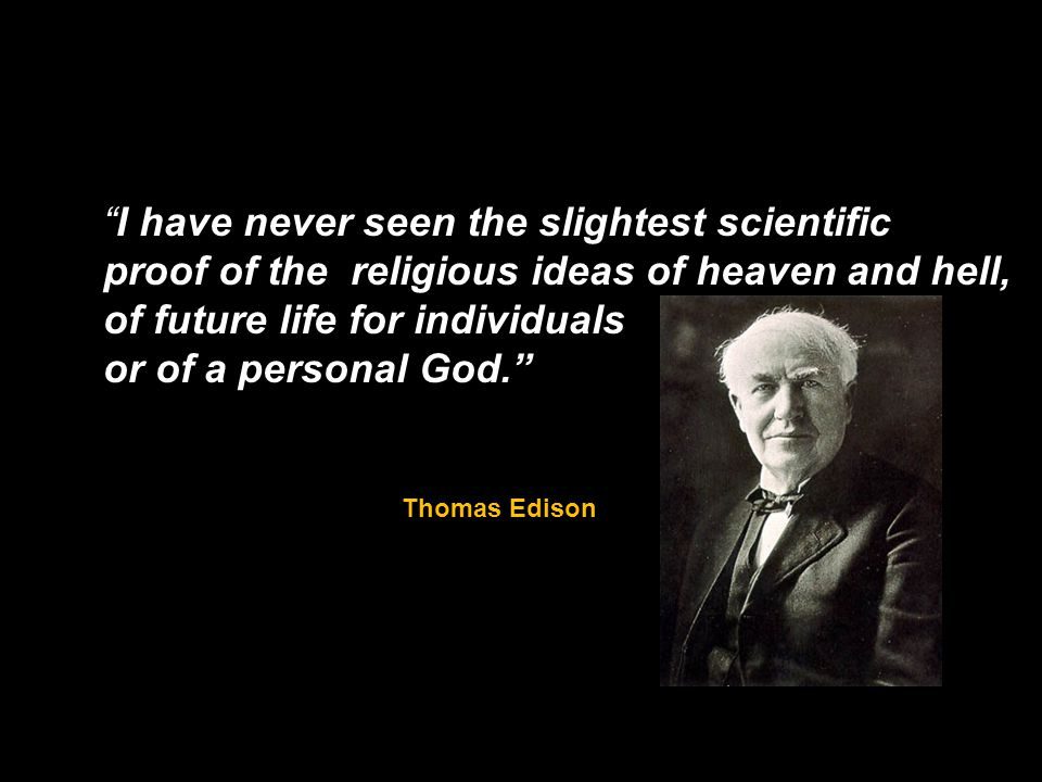 I have never seen the slightest scientific proof of the religious ideas of heaven and hell, of future life for individuals or of a personal God.