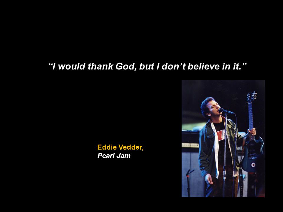 I would thank God, but I dont believe in it. Eddie Vedder, Pearl Jam