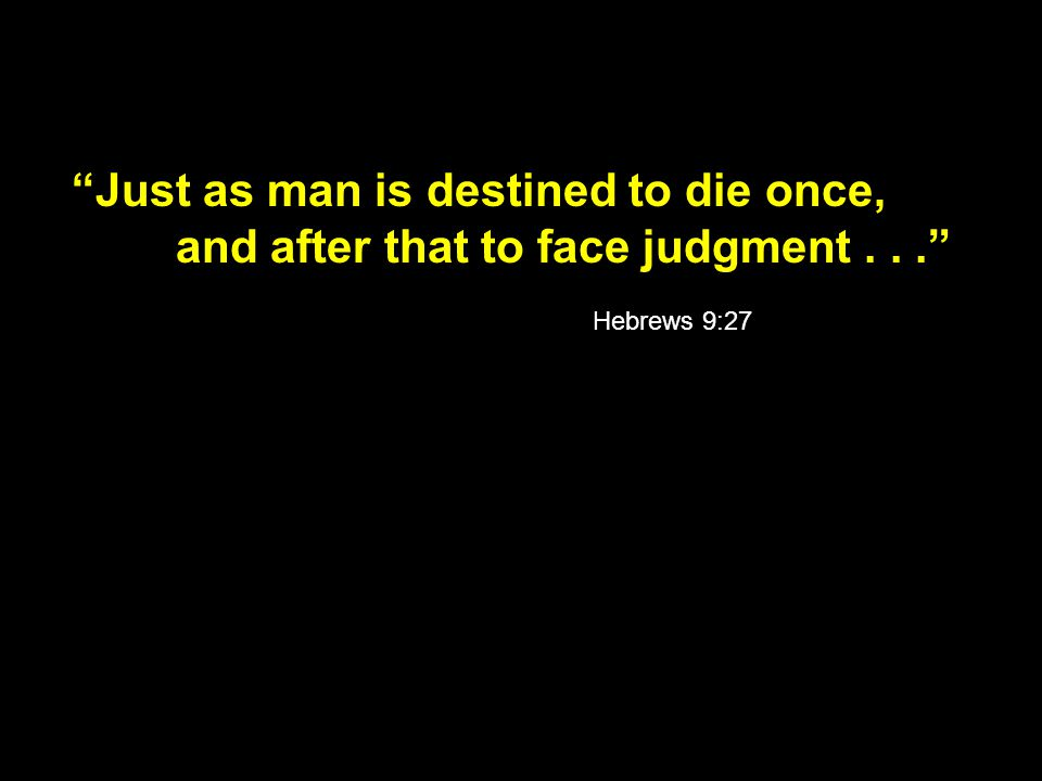 Just as man is destined to die once, and after that to face judgment... Hebrews 9:27