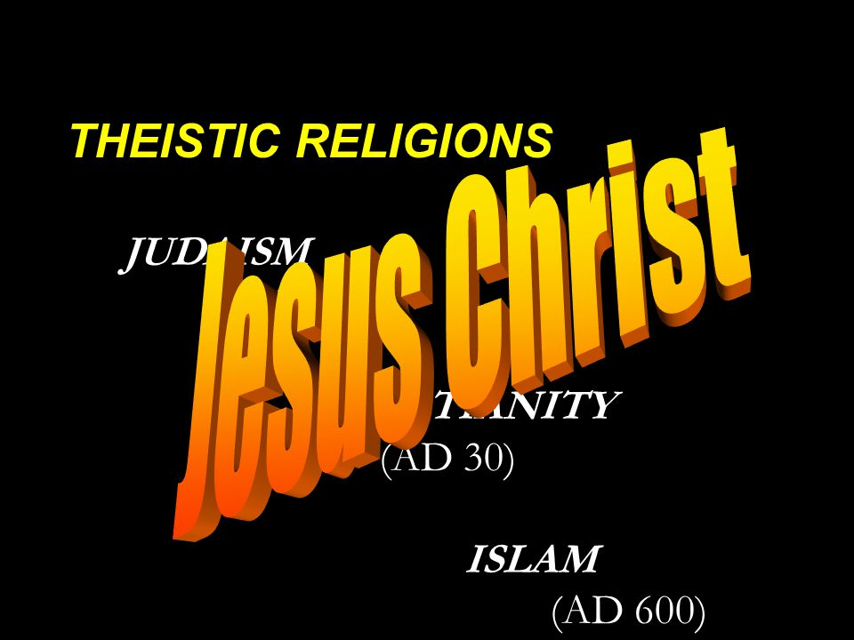 THEISTIC RELIGIONS JUDAISM (2,000 BC) CHRISTIANITY (AD 30) ISLAM (AD 600)