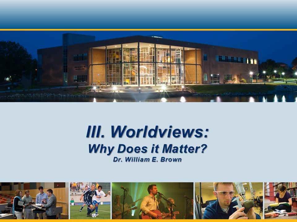 III. Worldviews: Why Does it Matter Dr. William E. Brown
