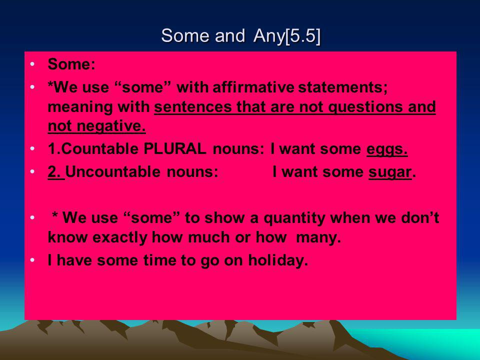 Some and Any [ 5.5] Non-count nouns Some I have some sugar Count Nouns Some I have some eggs.