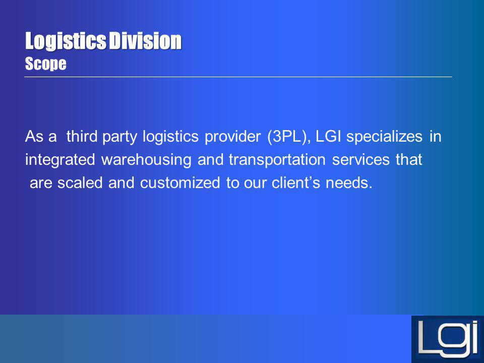 Logistics Division Logistics Division Scope As a third party logistics provider (3PL), LGI specializes in integrated warehousing and transportation se