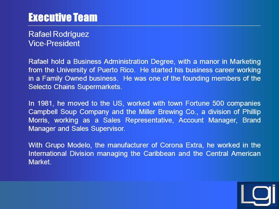 Rafael Rodríguez Vice-President Rafael hold a Business Administration Degree, with a manor in Marketing from the University of Puerto Rico. He started