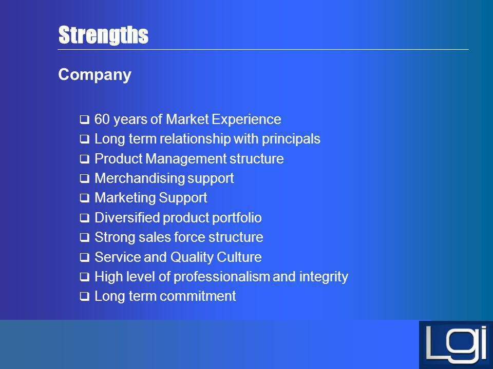 Strengths Company 60 years of Market Experience Long term relationship with principals Product Management structure Merchandising support Marketing Su
