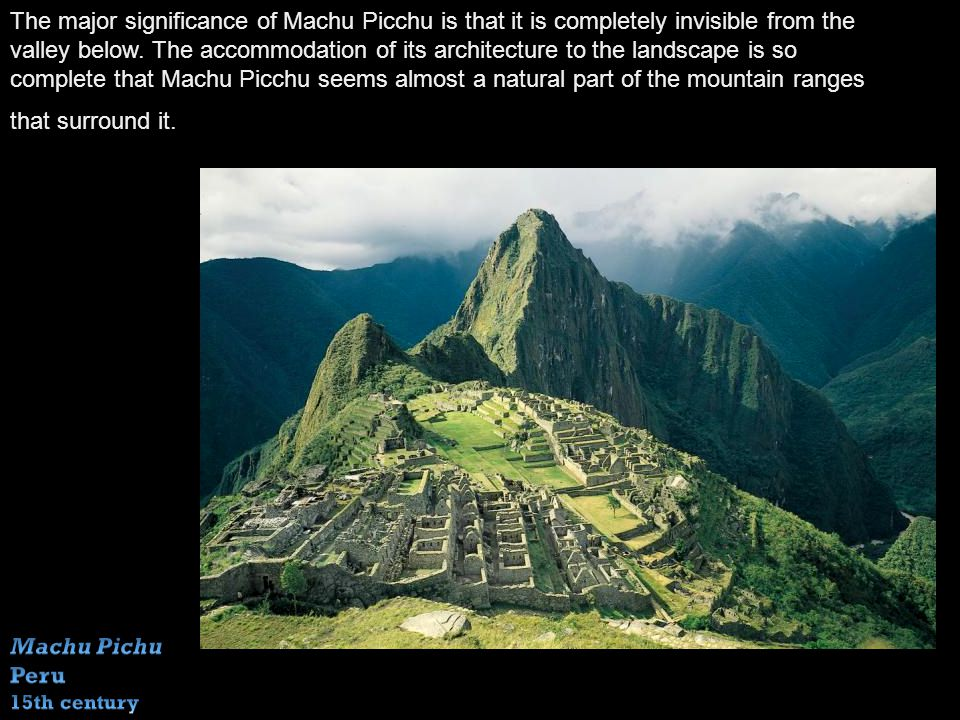 The major significance of Machu Picchu is that it is completely invisible from the valley below.