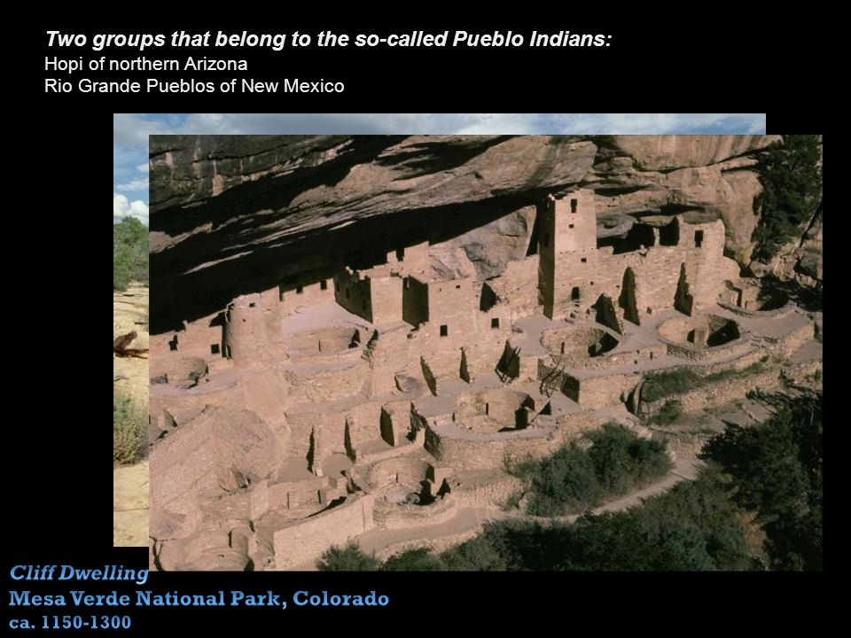 Two groups that belong to the so-called Pueblo Indians: Hopi of northern Arizona Rio Grande Pueblos of New Mexico