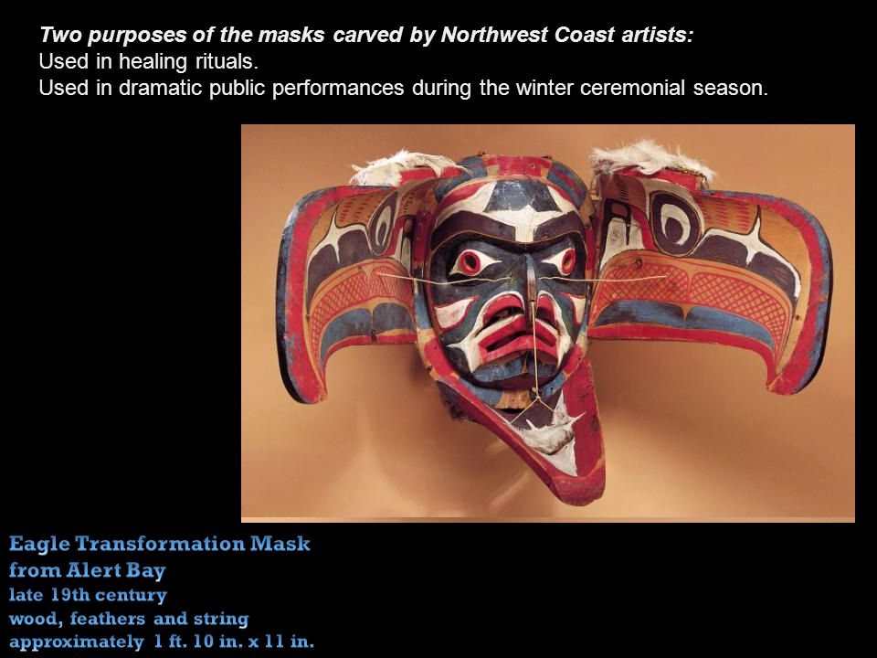 Two purposes of the masks carved by Northwest Coast artists: Used in healing rituals.
