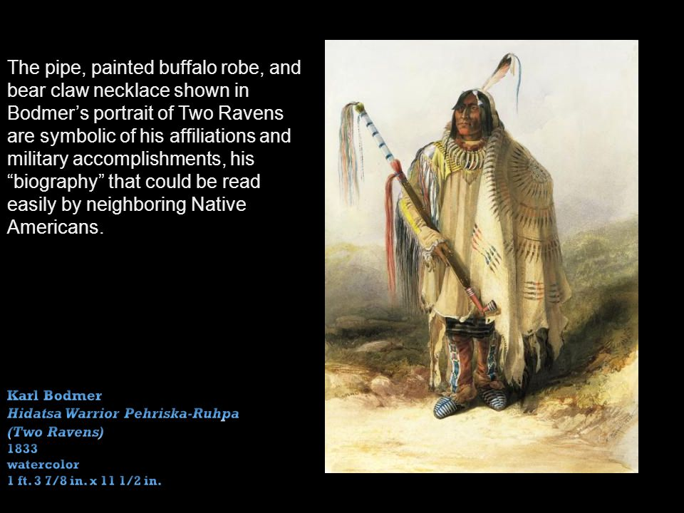 The pipe, painted buffalo robe, and bear claw necklace shown in Bodmers portrait of Two Ravens are symbolic of his affiliations and military accomplishments, his biography that could be read easily by neighboring Native Americans.