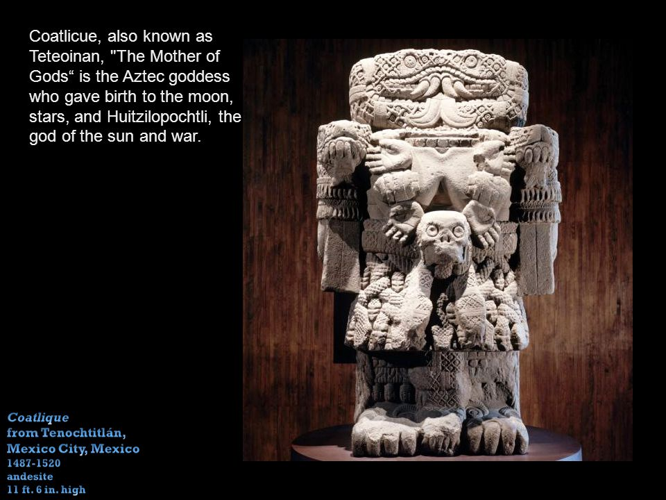 Coatlicue, also known as Teteoinan, The Mother of Gods is the Aztec goddess who gave birth to the moon, stars, and Huitzilopochtli, the god of the sun and war.
