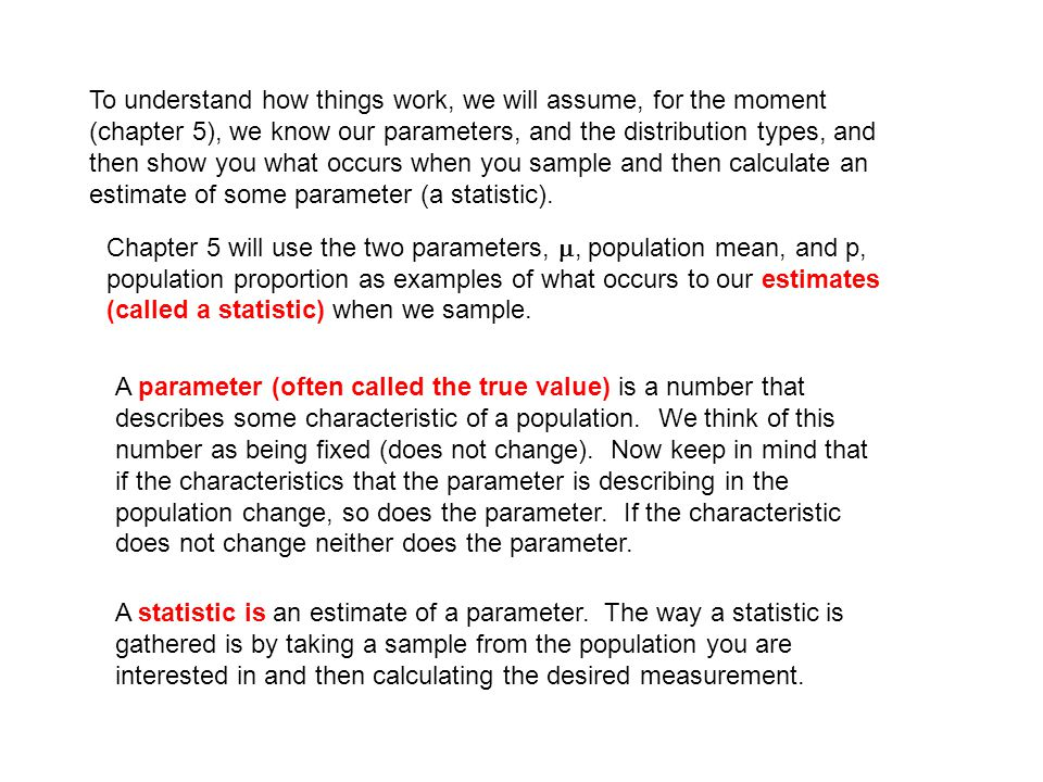 To understand how things work, we will assume, for the moment (chapter 5), we know our parameters, and the distribution types, and then show you what occurs when you sample and then calculate an estimate of some parameter (a statistic).