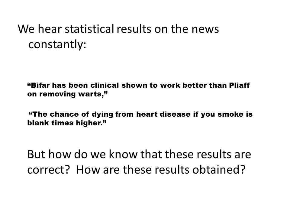 We hear statistical results on the news constantly: Bifar has been clinical shown to work better than Pliaff on removing warts, The chance of dying from heart disease if you smoke is blank times higher.