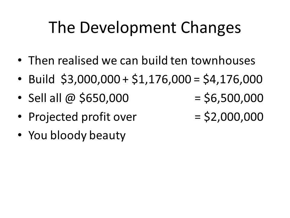 The Development Changes Then realised we can build ten townhouses Build $3,000,000 + $1,176,000 = $4,176,000 Sell all @ $650,000 = $6,500,000 Projected profit over = $2,000,000 You bloody beauty
