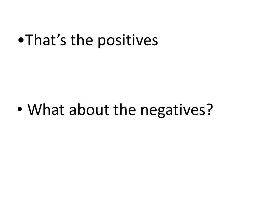Thats the positives What about the negatives