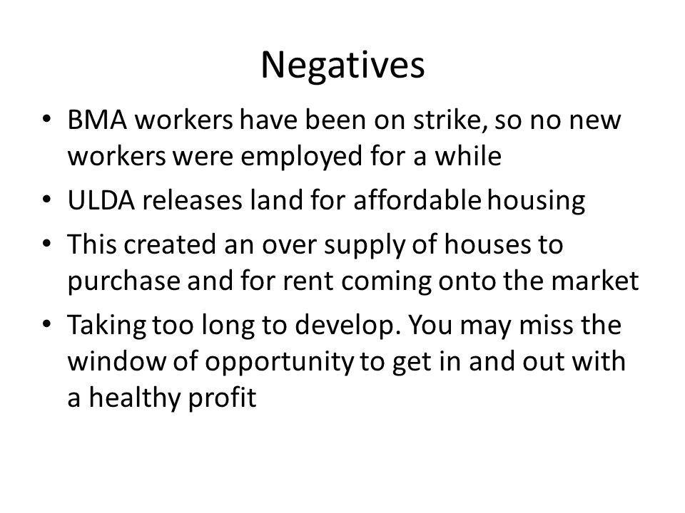 Negatives BMA workers have been on strike, so no new workers were employed for a while ULDA releases land for affordable housing This created an over supply of houses to purchase and for rent coming onto the market Taking too long to develop.