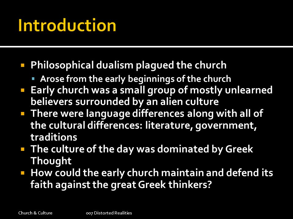 Philosophical dualism plagued the church Arose from the early beginnings of the church Early church was a small group of mostly unlearned believers su