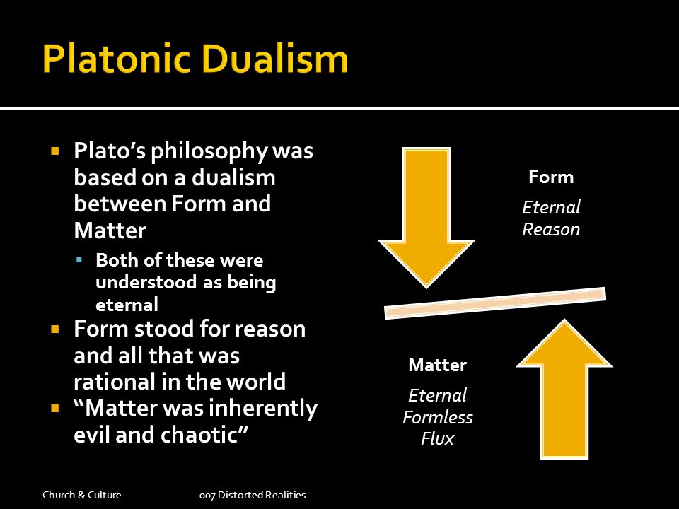 Platos philosophy was based on a dualism between Form and Matter Both of these were understood as being eternal Form stood for reason and all that was