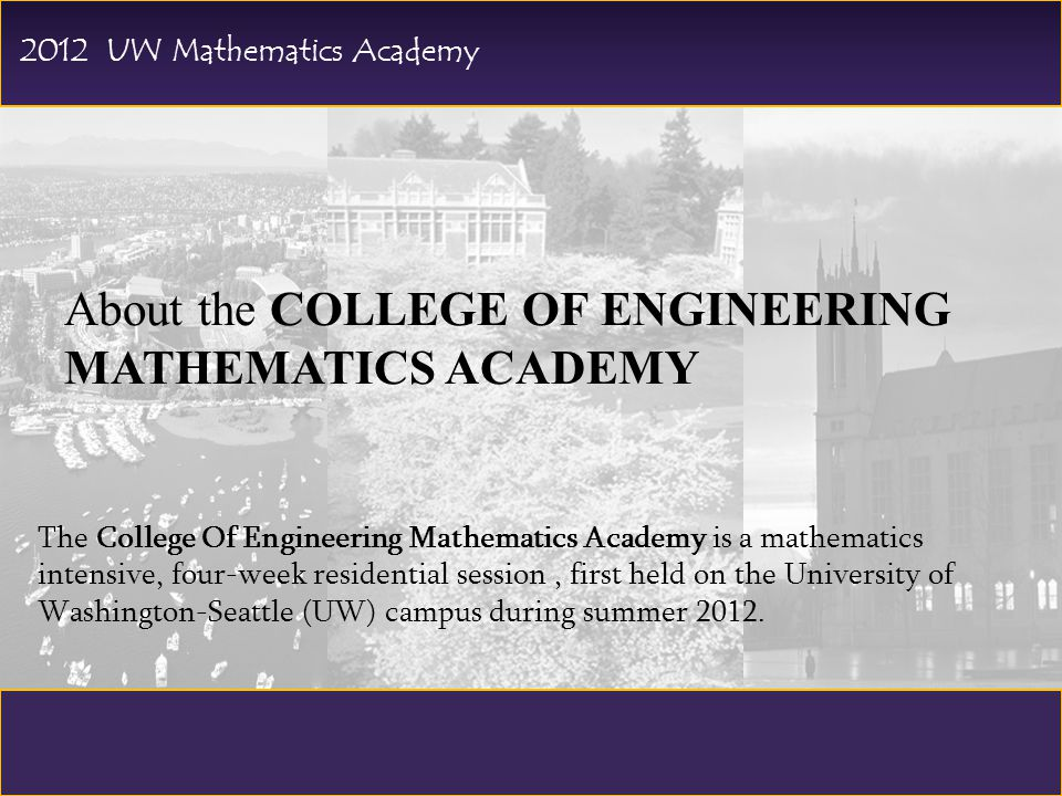 About the COLLEGE OF ENGINEERING MATHEMATICS ACADEMY The College Of Engineering Mathematics Academy is a mathematics intensive, four-week residential session, first held on the University of Washington-Seattle (UW) campus during summer 2012.