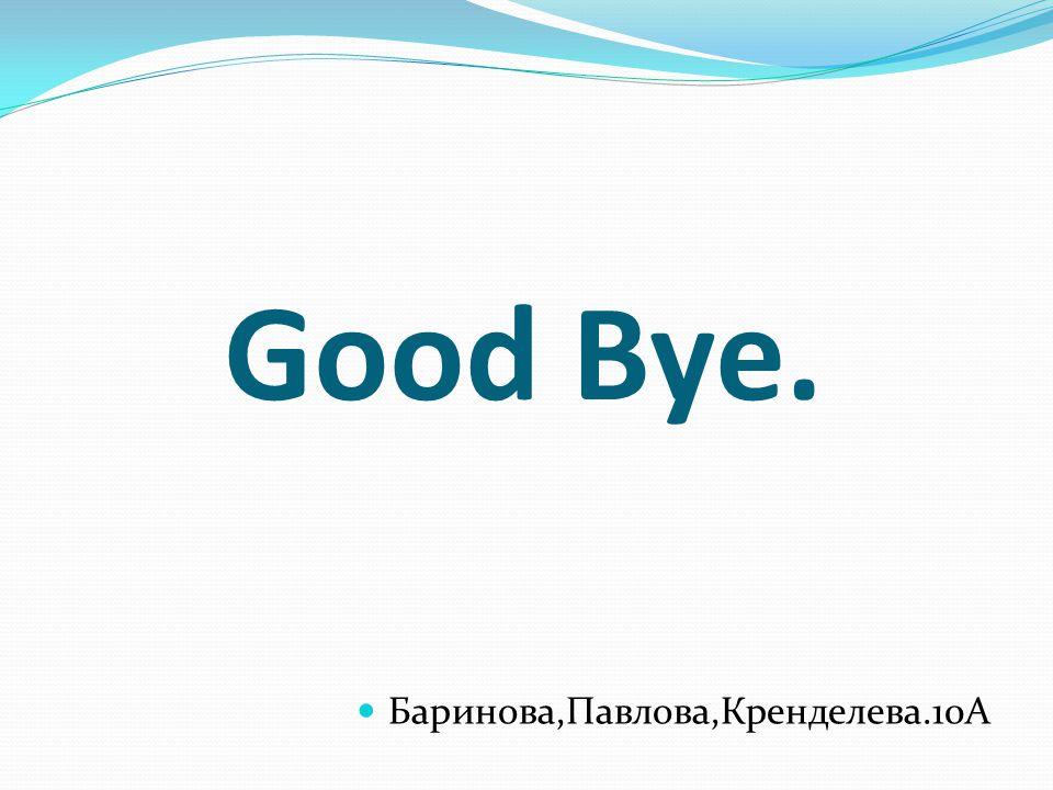 Good Bye. Баринова,Павлова,Кренделева.10А