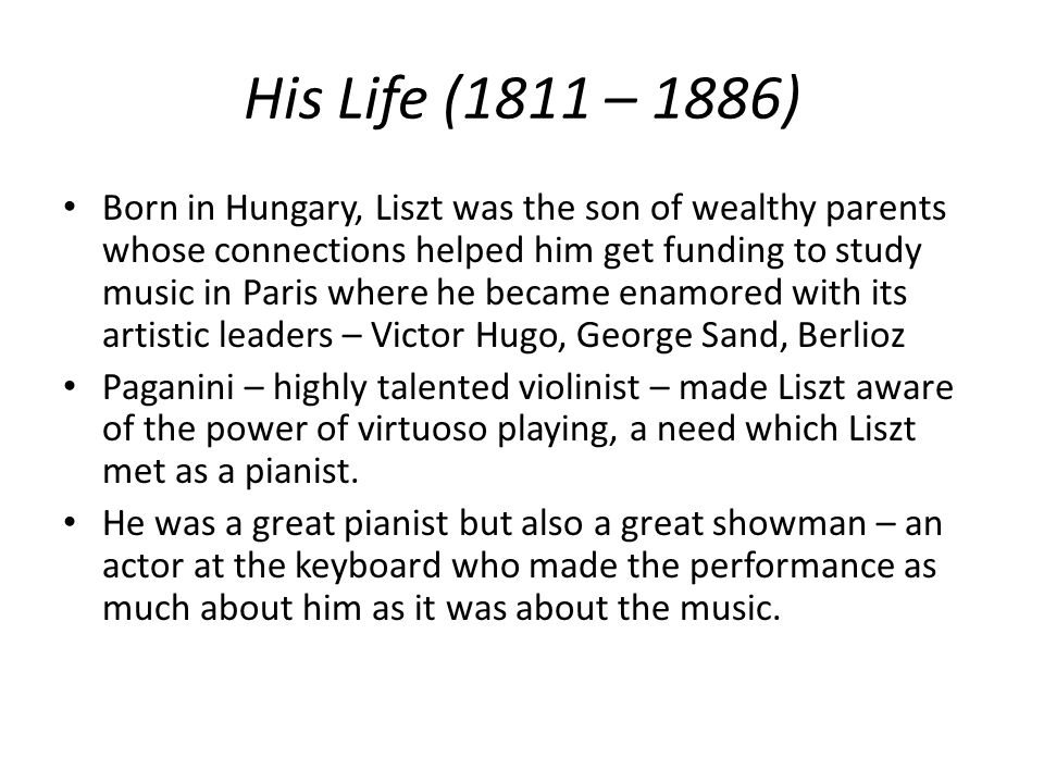 His Life (1811 – 1886) Born in Hungary, Liszt was the son of wealthy parents whose connections helped him get funding to study music in Paris where he became enamored with its artistic leaders – Victor Hugo, George Sand, Berlioz Paganini – highly talented violinist – made Liszt aware of the power of virtuoso playing, a need which Liszt met as a pianist.