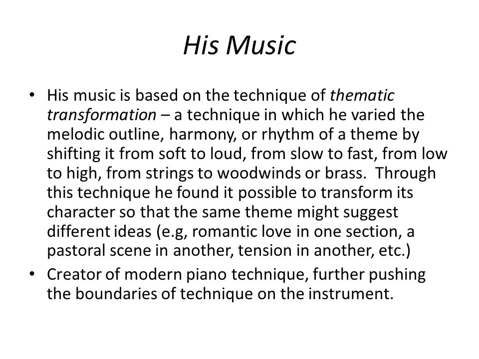 His Music His music is based on the technique of thematic transformation – a technique in which he varied the melodic outline, harmony, or rhythm of a theme by shifting it from soft to loud, from slow to fast, from low to high, from strings to woodwinds or brass.