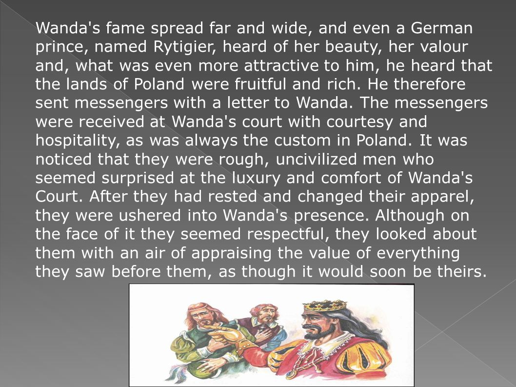 Wanda s fame spread far and wide, and even a German prince, named Rytigier, heard of her beauty, her valour and, what was even more attractive to him, he heard that the lands of Poland were fruitful and rich.
