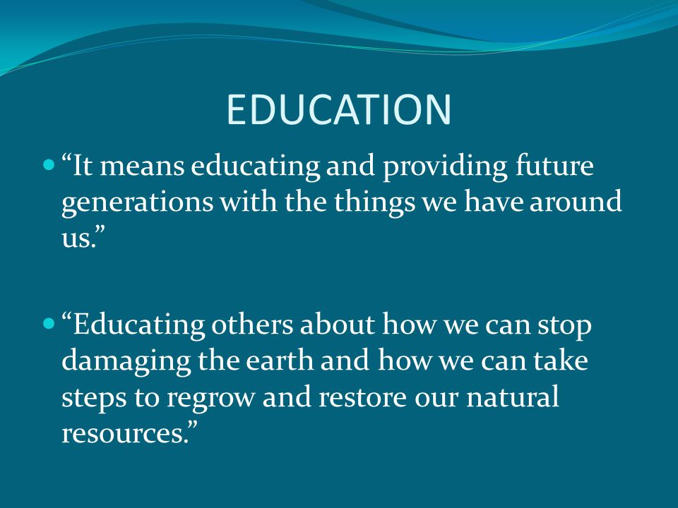 EDUCATION It means educating and providing future generations with the things we have around us.