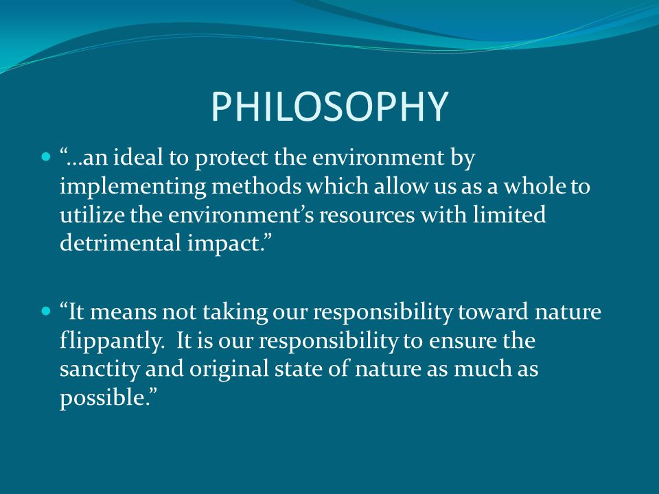 PHILOSOPHY …an ideal to protect the environment by implementing methods which allow us as a whole to utilize the environments resources with limited detrimental impact.