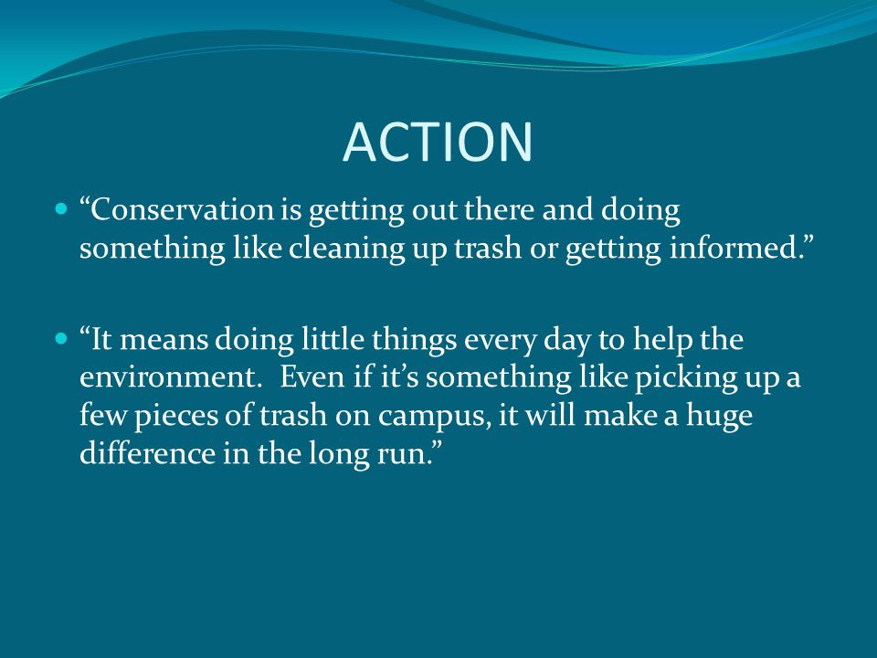 ACTION Conservation is getting out there and doing something like cleaning up trash or getting informed.