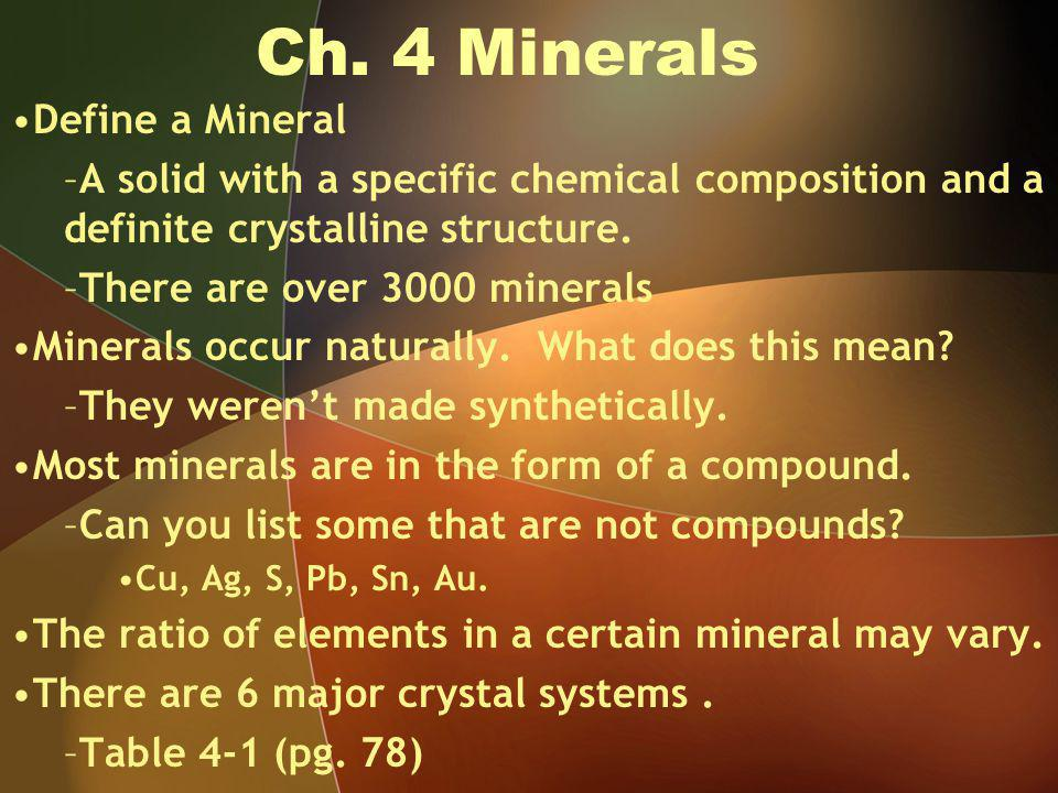 Ch. 4 Minerals Define a Mineral –A solid with a specific chemical composition and a definite crystalline structure. –There are over 3000 minerals Mine