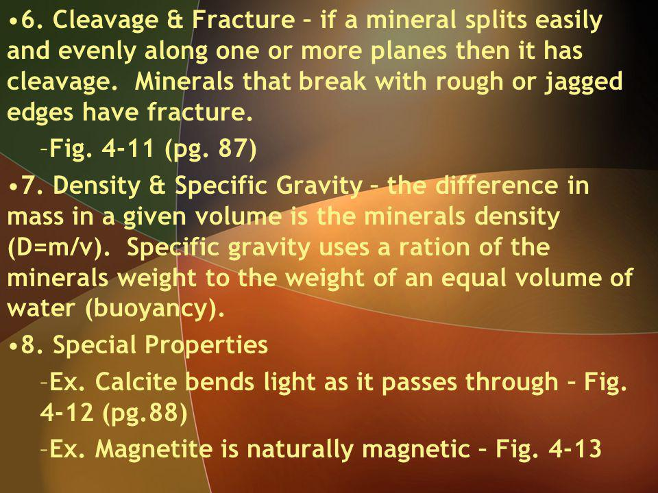 6. Cleavage & Fracture – if a mineral splits easily and evenly along one or more planes then it has cleavage. Minerals that break with rough or jagged
