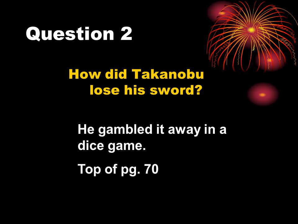 Question 2 How did Takanobu lose his sword? He gambled it away in a dice game. Top of pg. 70