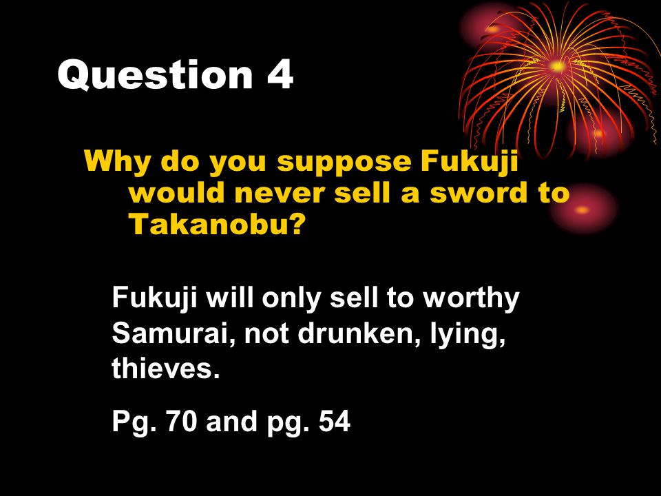 Question 4 Why do you suppose Fukuji would never sell a sword to Takanobu? Fukuji will only sell to worthy Samurai, not drunken, lying, thieves. Pg. 7
