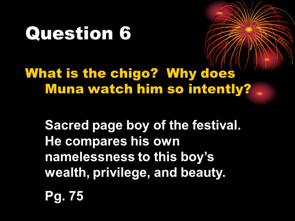 Question 6 What is the chigo? Why does Muna watch him so intently? Sacred page boy of the festival. He compares his own namelessness to this boys weal