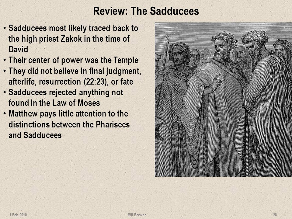Review: Sadducees - Bill Brewer 29 1 Feb 2010 ORIGINSHISTORICAL BACKGROUND THEOLOGYNT CONTACTDESTINY Name may be from Zadok, high priest in the days of David (2 Sam 8:17; 15:24) and Solomon (1 Ki 1:34-35; 1 Chron 12:28).