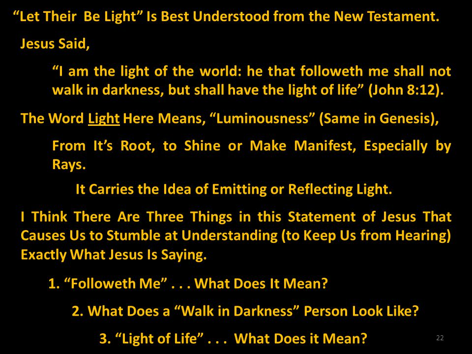 22 Jesus Said, I am the light of the world: he that followeth me shall not walk in darkness, but shall have the light of life (John 8:12). The Word Li
