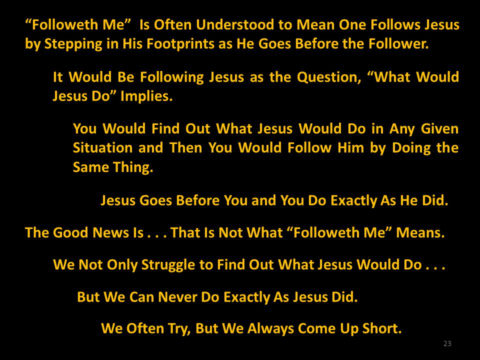 23 Followeth Me Is Often Understood to Mean One Follows Jesus by Stepping in His Footprints as He Goes Before the Follower. It Would Be Following Jesu
