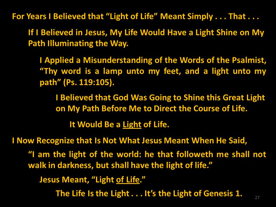 27 For Years I Believed that Light of Life Meant Simply... That... If I Believed in Jesus, My Life Would Have a Light Shine on My Path Illuminating th