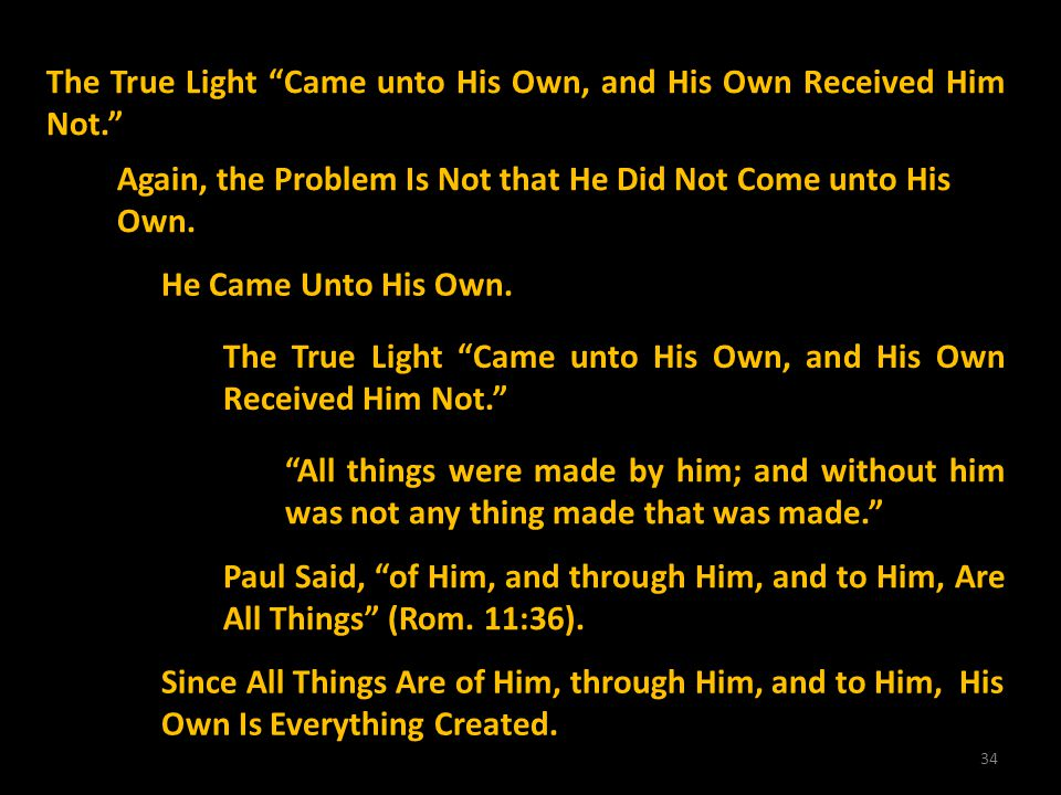 34 The True Light Came unto His Own, and His Own Received Him Not. Again, the Problem Is Not that He Did Not Come unto His Own. He Came Unto His Own.