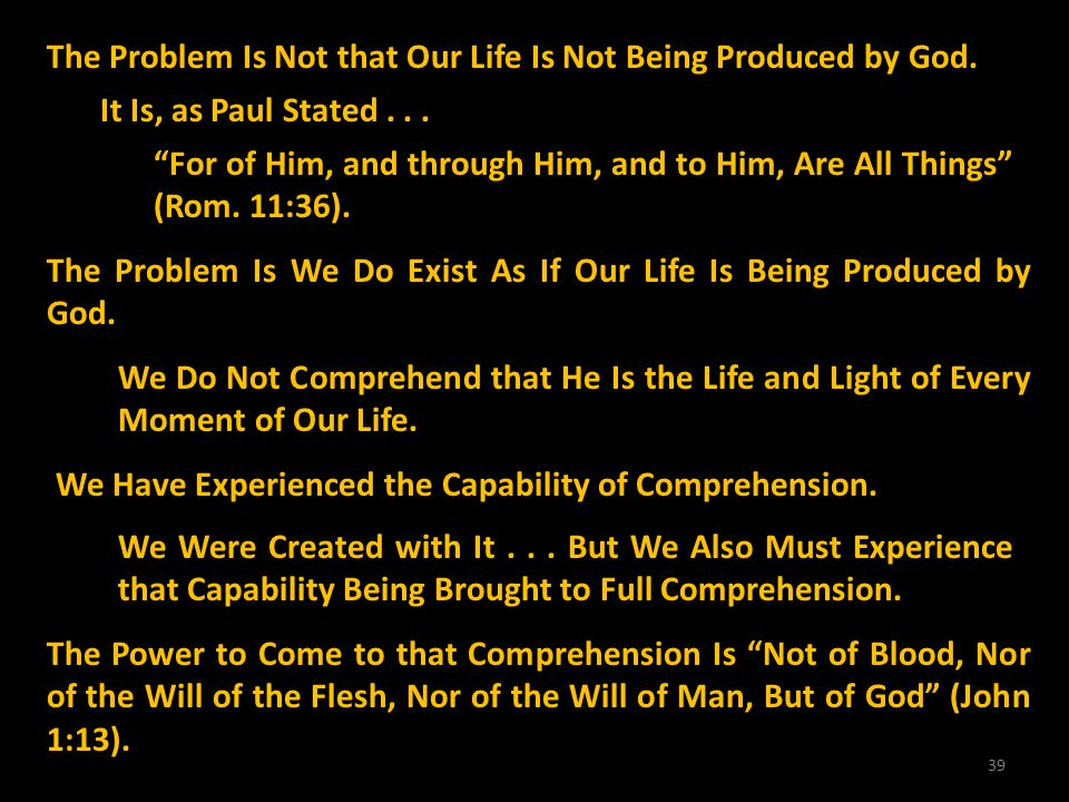 39 The Problem Is Not that Our Life Is Not Being Produced by God. It Is, as Paul Stated... For of Him, and through Him, and to Him, Are All Things (Ro
