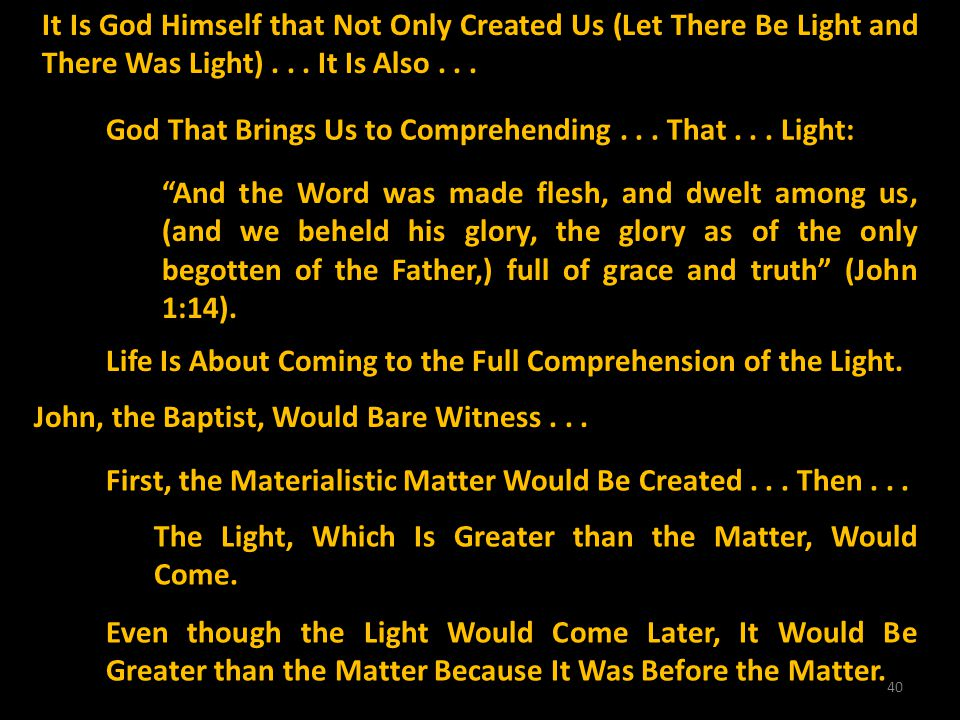 40 It Is God Himself that Not Only Created Us (Let There Be Light and There Was Light)... It Is Also... God That Brings Us to Comprehending... That...