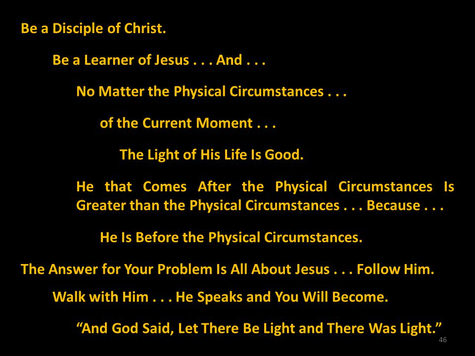 46 The Answer for Your Problem Is All About Jesus... Follow Him. Walk with Him... He Speaks and You Will Become. And God Said, Let There Be Light and