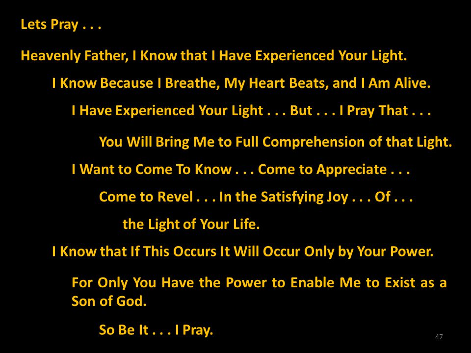 47 Lets Pray... Heavenly Father, I Know that I Have Experienced Your Light. I Know Because I Breathe, My Heart Beats, and I Am Alive. I Have Experienc