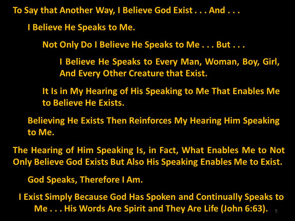 5 To Say that Another Way, I Believe God Exist... And... I Believe He Speaks to Me. Not Only Do I Believe He Speaks to Me... But... I Believe He Speak