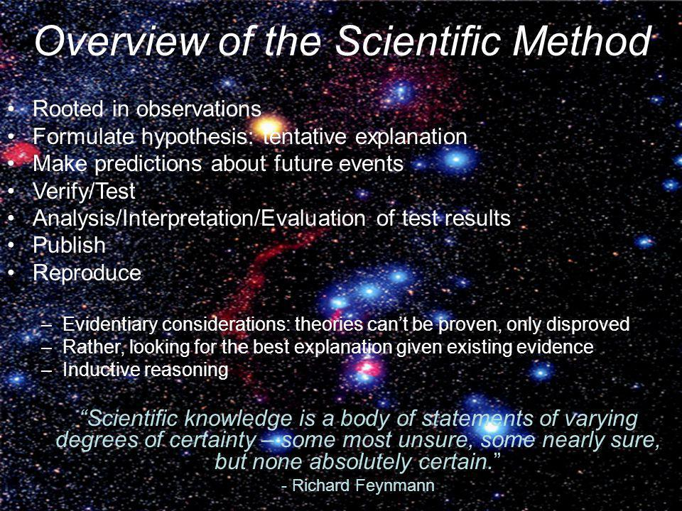 Overview of the Scientific Method Rooted in observations Formulate hypothesis: tentative explanation Make predictions about future events Verify/Test